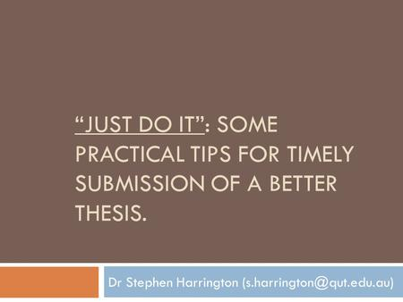"""JUST DO IT"": SOME PRACTICAL TIPS FOR TIMELY SUBMISSION OF A BETTER THESIS. Dr Stephen Harrington"