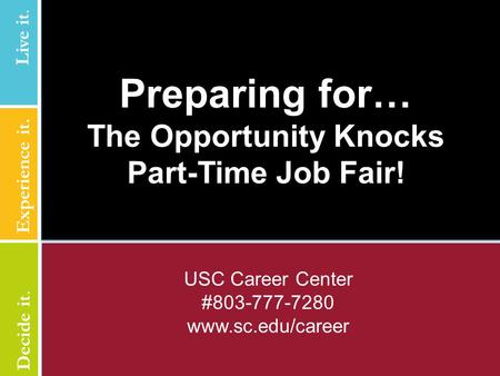 USC Career Center #803-777-7280 www.sc.edu/career Preparing for… The Opportunity Knocks Part-Time Job Fair! Live it. Experience it. Live it. Decide it.