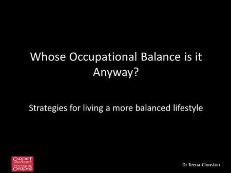 Whose Occupational Balance is it Anyway? Strategies for living a more balanced lifestyle Dr Teena Clouston.