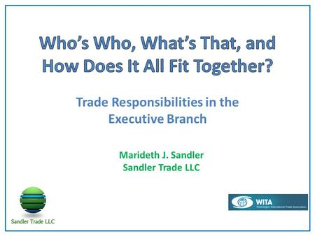 Trade Responsibilities in the Executive Branch Marideth J. Sandler Sandler Trade LLC.
