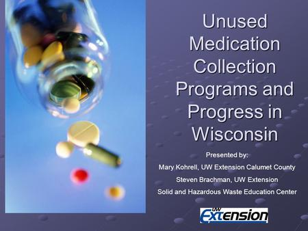 Unused Medication Collection Programs and Progress in Wisconsin Presented by: Mary Kohrell, UW Extension Calumet County Steven Brachman, UW Extension Solid.