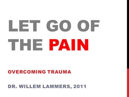 LET GO OF THE PAIN OVERCOMING TRAUMA DR. WILLEM LAMMERS, 2011.