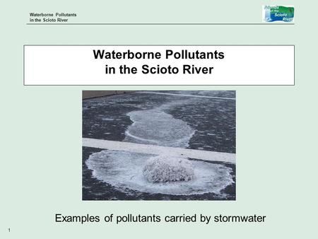 Waterborne Pollutants in the Scioto River 1 Examples of pollutants carried by stormwater Waterborne Pollutants in the Scioto River.