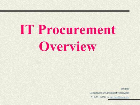 Jim Day Department of Administrative Services 515-281-5858 or IT Procurement Overview.