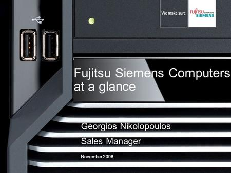 Fujitsu Siemens Computers at a glance Georgios Nikolopoulos Sales Manager November 2008.