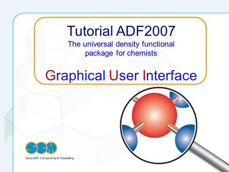 Tutorial ADF2007 The universal density functional package for chemists Graphical User Interface.