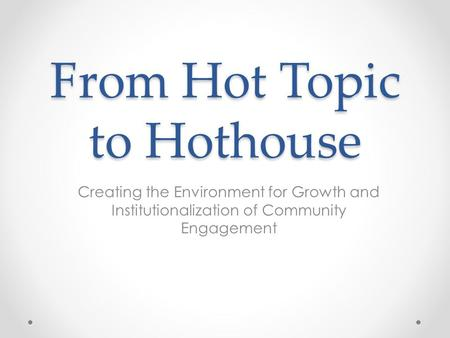From Hot Topic to Hothouse Creating the Environment for Growth and Institutionalization of Community Engagement.