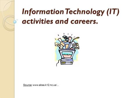 Information Technology (IT) activities and careers. Source: www.abss.k12.nc.us/...