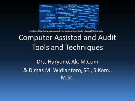 Computer Assisted and Audit Tools and Techniques Drs. Haryono, Ak. M.Com & Dimas M. Widiantoro, SE., S.Kom., M.Sc. Pics from :
