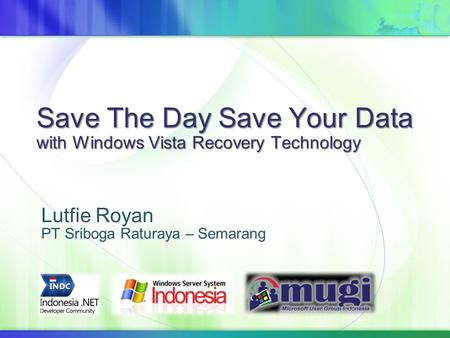 Save The Day Save Your Data with Windows Vista Recovery Technology Lutfie Royan PT Sriboga Raturaya – Semarang.