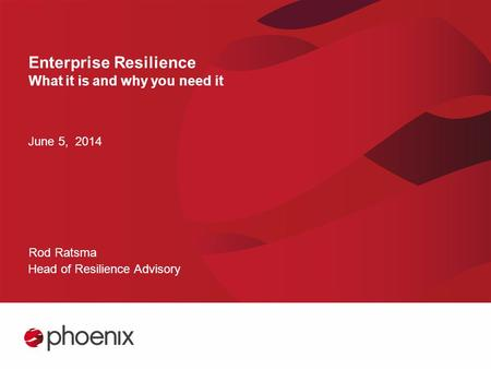 Enterprise Resilience What it is and why you need it June 5, 2014 Rod Ratsma Head of Resilience Advisory.