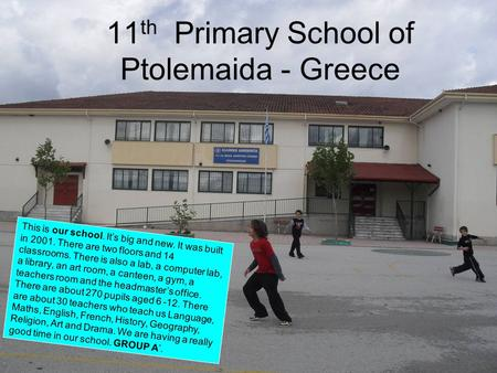 11 th Primary School of Ptolemaida - Greece This is our school. It's big and new. It was built in 2001. There are two floors and 14 classrooms. There is.