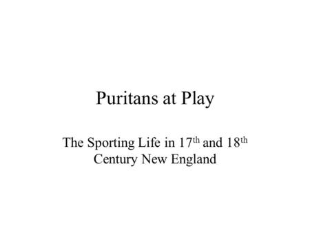 Puritans at Play The Sporting Life in 17 th and 18 th Century New England.
