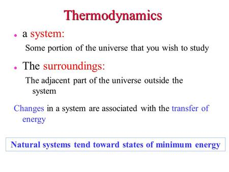 Thermodynamics l l a system: Some portion of the universe that you wish to study l The surroundings: The adjacent part of the universe outside the system.