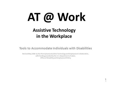Work Tools to Accommodate Individuals with Disabilities Revised May 2008 by the Pennsylvania Assistive <strong>Technology</strong> and Employment Collaborative, with.