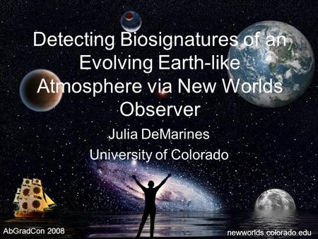 1 Detecting Biosignatures of an Evolving Earth-like Atmosphere via New Worlds Observer Julia DeMarines University of Colorado newworlds.colorado.edu AbGradCon.