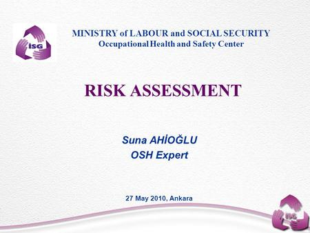 RISK ASSESSMENT Suna AHİOĞLU OSH Expert 27 May 2010, Ankara MINISTRY of LABOUR and SOCIAL SECURITY Occupational Health and Safety Center.