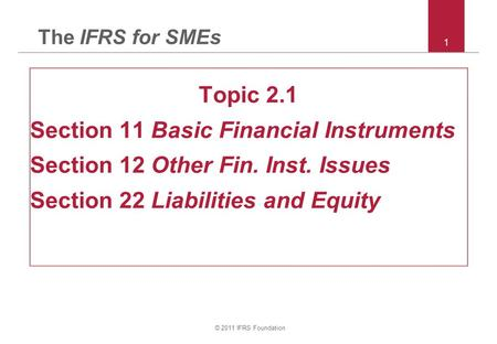 © 2011 IFRS Foundation 1 The IFRS for SMEs Topic 2.1 Section 11 Basic Financial Instruments Section 12 Other Fin. Inst. Issues Section 22 Liabilities and.