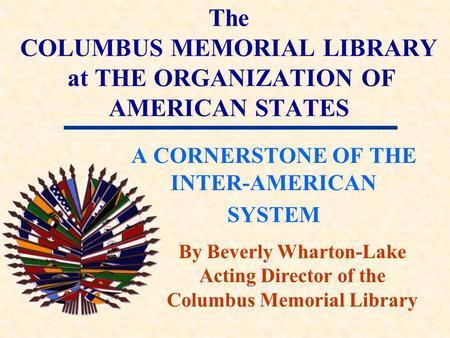 The COLUMBUS MEMORIAL LIBRARY at THE ORGANIZATION OF AMERICAN STATES A CORNERSTONE OF THE INTER-AMERICAN SYSTEM By Beverly Wharton-Lake Acting Director.