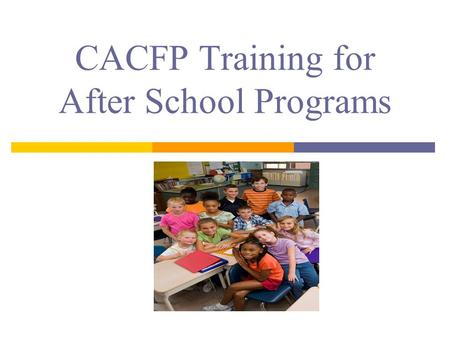 CACFP Training for After School Programs. Reimbursement Improve quality of food Training opportunities CACFP Participation.