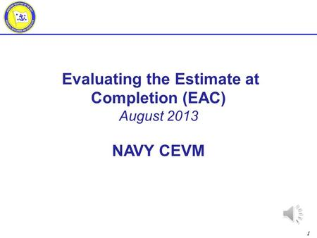 1 Evaluating the Estimate at Completion (EAC) August 2013 NAVY CEVM.