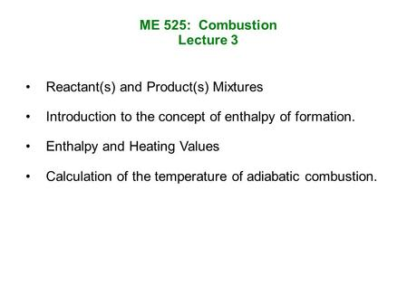 ME 525: Combustion Lecture 3 Reactant(s) and Product(s) Mixtures Introduction to the concept of enthalpy of formation. Enthalpy and Heating Values Calculation.