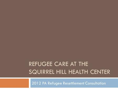 REFUGEE CARE AT THE SQUIRREL HILL HEALTH CENTER 2012 PA Refugee Resettlement Consultation.