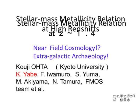 Stellar-mass Metallicity Relation at High Redshifts Stellar-mass Metallicity Relation at z~1. 4 Kouji OHTA ( Kyoto University ) K. Yabe, F. Iwamuro, S.