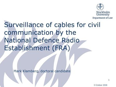 1 Surveillance of cables for civil communication by the National Defence Radio Establishment (FRA) Mark Klamberg, doctoral candidate 5 October 2008.