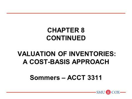 CHAPTER 8 CONTINUED VALUATION OF INVENTORIES: A COST-BASIS APPROACH Sommers – ACCT 3311.