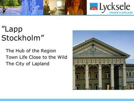"""Lapp Stockholm"" The Hub of the Region Town Life Close to the Wild The City of Lapland."