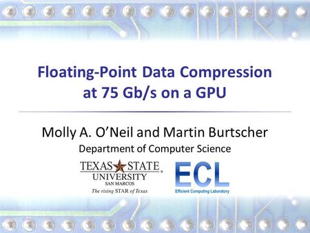 Floating-Point Data Compression at 75 Gb/s on a GPU Molly A. O'Neil and Martin Burtscher Department of Computer Science.