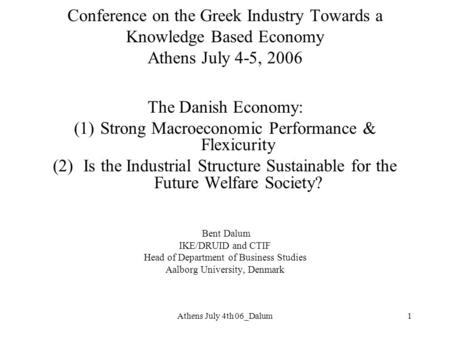 Athens July 4th 06_Dalum1 Conference on the Greek Industry Towards a Knowledge Based Economy Athens July 4-5, 2006 The Danish Economy: (1)Strong Macroeconomic.