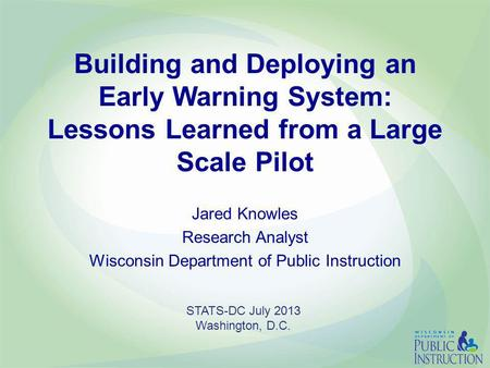 Building and Deploying an Early Warning System: Lessons Learned from a Large Scale Pilot Jared Knowles Research Analyst Wisconsin Department of Public.