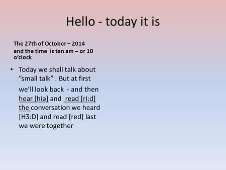 "Hello - today it is The 27th of October – 2014 and the time is ten am – or 10 o'clock Today we shall talk about ""small talk"". But at first we'll look back."
