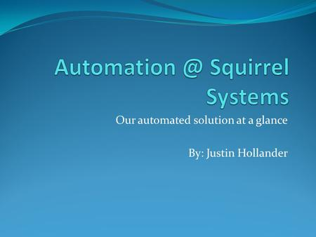 Our automated solution at a glance By: Justin Hollander.