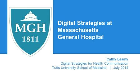 Digital Strategies at Massachusetts General Hospital Cathy Leamy Digital Strategies for Health Communication Tufts University School of Medicine | July.