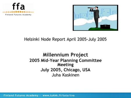Helsinki Node Report April 2005-July 2005 Millennium Project 2005 Mid-Year Planning Committee Meeting July 2005, Chicago, USA Juha Kaskinen.
