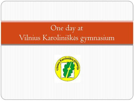 One day at Vilnius Karolinišk ė s gymnasium. Welcome to my school – Vilnius Karolinišk ė s gymnasium.