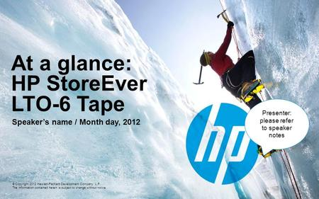 At a glance: HP StoreEver LTO-6 Tape Speaker's name / Month day, 2012 © Copyright 2012 Hewlett-Packard Development Company, L.P. The information contained.