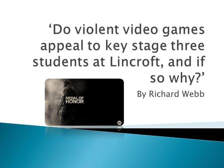'Do violent video games appeal to key stage three students at Lincroft, and if so why?' By Richard Webb.
