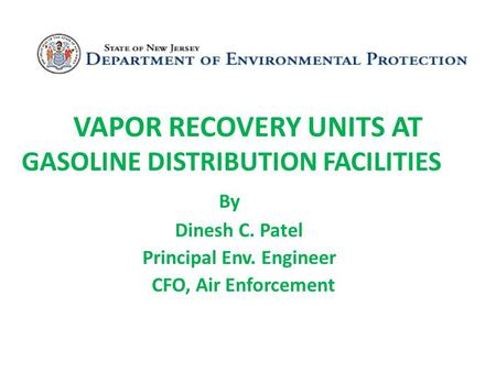 VAPOR RECOVERY UNITS AT GASOLINE DISTRIBUTION FACILITIES By Dinesh C. Patel Principal Env. Engineer CFO, Air Enforcement.