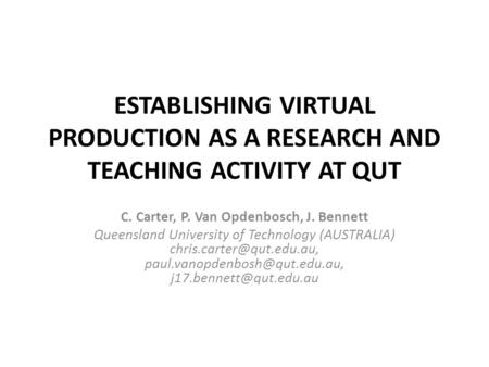 ESTABLISHING VIRTUAL PRODUCTION AS A RESEARCH AND TEACHING ACTIVITY AT QUT C. Carter, P. Van Opdenbosch, J. Bennett Queensland University of Technology.