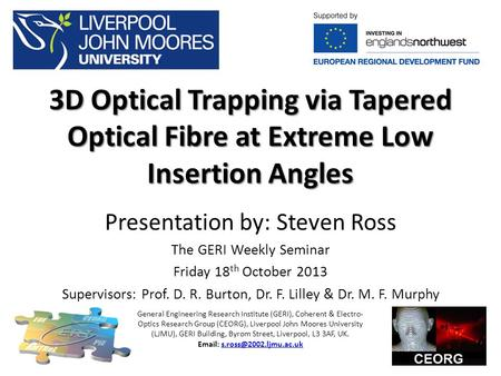 3D Optical Trapping via Tapered Optical Fibre at Extreme Low Insertion Angles Presentation by: Steven Ross The GERI Weekly Seminar Friday 18 th October.