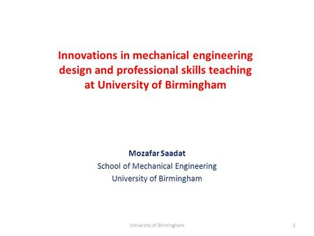 Innovations in mechanical engineering design and professional skills teaching at University of Birmingham Mozafar Saadat School of Mechanical Engineering.