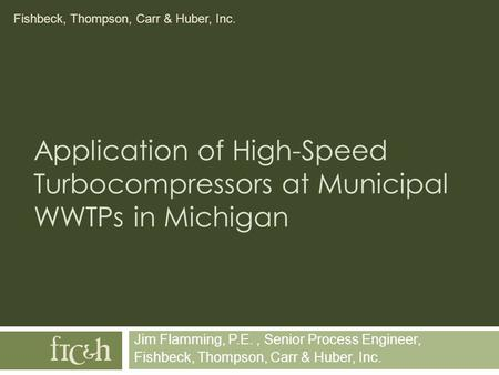 Fishbeck, Thompson, Carr & Huber, Inc. Application of High-Speed Turbocompressors at Municipal WWTPs in Michigan Jim Flamming, P.E., Senior Process Engineer,