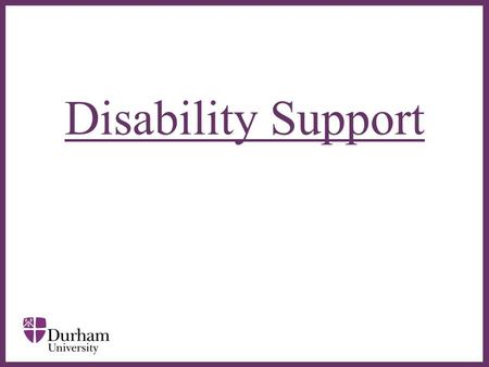 ∂ Disability Support. ∂  Disability Support is a service for disabled students – based in the Palatine Centre  Supports students who have: –a recognised.