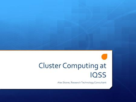 Cluster Computing at IQSS Alex Storer, Research Technology Consultant.