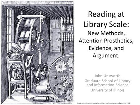 Reading at Library Scale: New Methods, Attention Prosthetics, Evidence, and Argument. John Unsworth Graduate School of Library and Information Science.