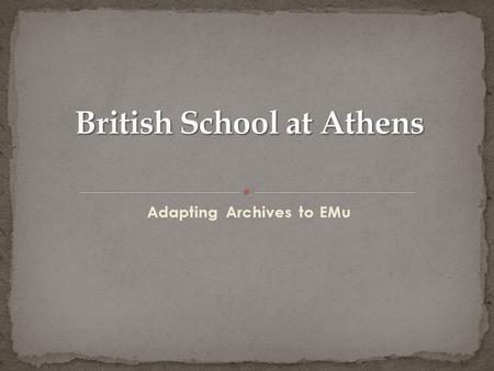 Adapting Archives to EMu. Corporate Records Excavation Records Personal Papers Byzantine Research Fund Archive Art Collection Exhibitions.